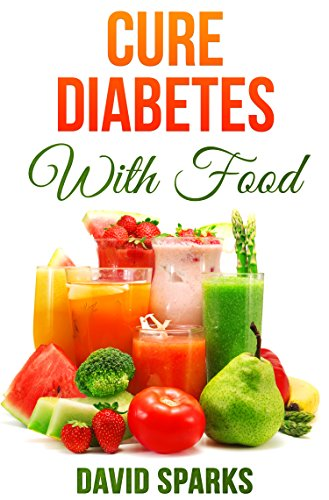 Diabetes: Diabetes Diet: Cure Diabetes with Food: Eating to Prevent, Control and Reverse Diabetes (Diabetes Cure, Reverse Diabetes, Insulin Resistance, Diabetes Cure Book 1)