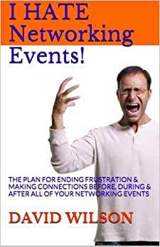 I Hate Networking Events!: The Plan For Ending Frustration & Making Connections Before, During & After All Of Your Networking Events