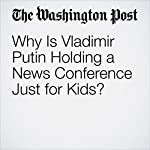 Why Is Vladimir Putin Holding a News Conference Just for Kids? | Andrew Roth