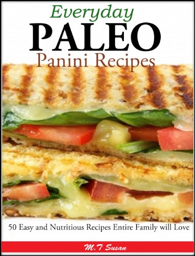 Everyday Paleo Panini Recipes: 50 Easy and Nutritious Recipes Entire Family will Love by M.T Susan