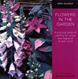 Andi Clevely Flowers in the Garden: A Practical Guide to Planting for Colour and Fragrance All Year Round