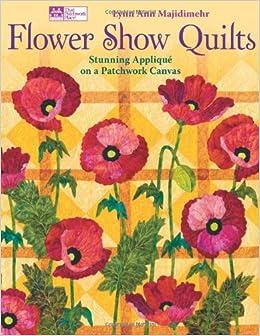 Flower Show Quilts: Stunning Appliqué on a Patchwork Canvas: Lynn Ann