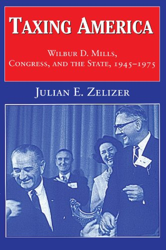 Taxing America: Wilbur D. Mills, Congress, and the State,...