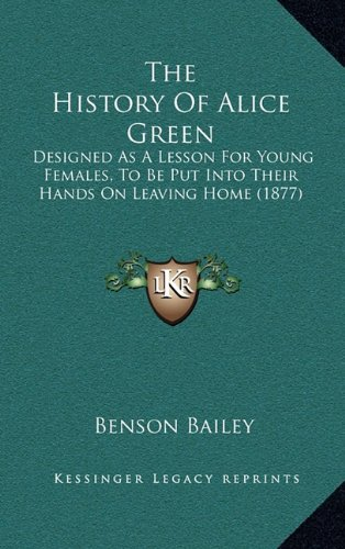The History of Alice Green: Designed as a Lesson for Young Females, to Be Put Into Their Hands on Leaving Home (1877)