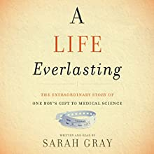 A Life Everlasting: The Extraordinary Gift of One Boy's Gift to Medical Science Audiobook by Sarah Gray Narrated by Sarah Gray