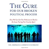 CURE FOR OUR BROKEN POLITICAL, THE: How We Can Get Our Politicians to Resolve the Issues Tearing Our Country Apart ~ Sol Erdman