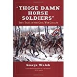 Those Damn Horse Soldiers: True Tales of the Civil War Cavalryby George Walsh