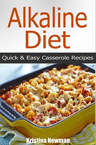 Alkaline Diet: 50 Alkaline Casserole Recipes - Quick & Easy Alkaline Diet Recipes For Weight Loss (Alkaline, Casserole Recipes, pH, Acid Reflux,) by Kristina Newman
