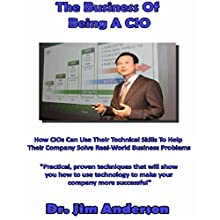 The Business of Being a CIO: How CIOs Can Use Their Technical Skills to Help Their Company Solve Real-World Business Problems (       UNABRIDGED) by Jim Anderson Narrated by Jim Anderson