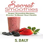 Secret Smoothies: Super Smoothie Recipes Proven to Boost Your Health | S. Daly