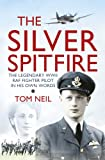 Wg Cdr Tom Neil The Silver Spitfire: The Legendary WWII RAF Fighter Pilot in his Own Words