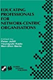 img - for Educating Professionals for Network-Centric Organisations: IFIP TC3 WG3.4 International Working Conference on Educating Professionals for ... in Information and Communication Technology) book / textbook / text book
