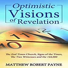 Optimistic Visions of Revelation: The End Times Church, Signs of the Times, the Two Witnesses and the 144,000 Audiobook by Matthew Robert Payne Narrated by Andrew DeMario