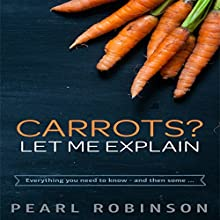 Carrots? Let Me Explain: Everything You Need to Know, and Then Some (       UNABRIDGED) by Pearl Robinson Narrated by Angel Clark