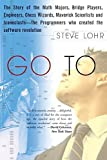 img - for Go To: The Story of the Math Majors, Bridge Players, Engineers, Chess Wizards, Maverick Scientists and Iconoclasts - the Programmers Who Created the Software Revolution by Steve Lohr (2002-10-10) book / textbook / text book