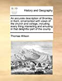 An accurate description of Bromley, in Kent, ornamented with views of the church and college, including every thing interesting and amusing in that delightful part of the county Thomas Wilson