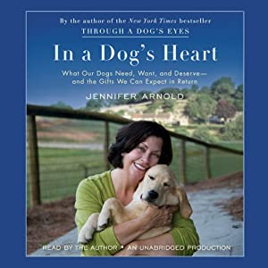 In a Dog's Heart: What Our Dogs Need, Want, and Deserve--and the Gifts We Can Expect in Return | [Jennifer Arnold]
