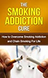 The Smoking Addiction Cure: How to Overcome Smoking Addiction and Chain Smoking For Life (quit smoking, stop smoking, tobacco addiction, cigarette addiction, addiction recovery Book 1)