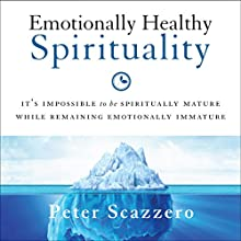 Emotionally Healthy Spirituality: It's Impossible to Be Spiritually Mature, While Remaining Emotionally Immature Audiobook by Peter Scazzero Narrated by Peter Scazzero