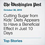 Cutting Sugar from Kids' Diets Appears to Have a Beneficial Effect in Just 10 Days | Ariana Eunjung Cha