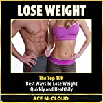Lose Weight: The Top 100 Best Ways to Lose Weight Quickly and Healthily   Ace McCloud