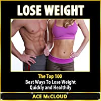 Lose Weight: The Top 100 Best Ways to Lose Weight Quickly and Healthily (       UNABRIDGED) by Ace McCloud Narrated by Joshua Mackey