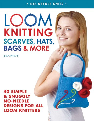 Loom Knitting Scarves, Hats, Bags & More: 41 Simple and Snuggly No-Needle Designs for All Loom Knitters