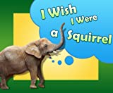 Children Book : I Wish I Were a Squirrel (Children Picture Book) (Great Bedtime Story) (Ages 4 - 9)