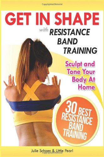 Get In Shape With Resistance Band Training: The 30 Best Resistance Band Workouts and Exercises That Will Sculpt and Tone