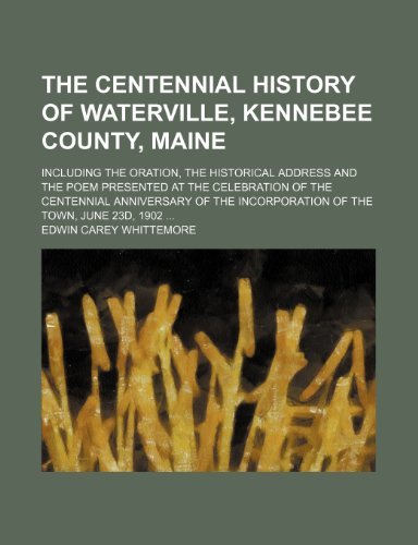 The Centennial History of Waterville, Kennebee County, Maine; Including the Oration, the Historical Address and the Poem Presented at the Celebration ... the Incorporation of the Town, June 23d, 1902