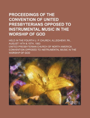 Proceedings of the Convention of United Presbyterians Opposed to Instrumental Music in the Worship of God; held in the Fourth U. P. Church, Allegheny, Pa., August 14th & 15th, 1883