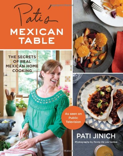 Pati's Mexican Table: The Secrets of Real Mexican Home Cooking by Pati Jinich