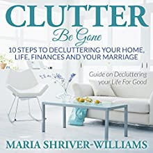 Clutter Be Gone: 10 Steps to Decluttering Your Home, Life, Finances and Your Marriage (       UNABRIDGED) by Maria Shriver Narrated by Joanna Riley