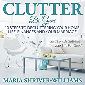 Clutter Be Gone: 10 Steps to Decluttering Your Home, Life, Finances and Your Marriage Audiobook
