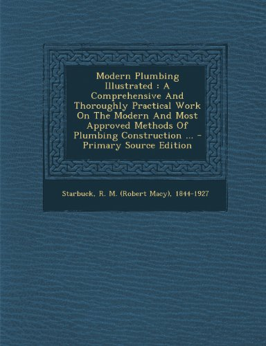 Modern Plumbing Illustrated: A Comprehensive And Thoroughly Practical Work On The Modern And Most Approved Methods Of Plumbing Construction ...
