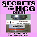 Secrets About the HCG Diet: Treatment Guide, Controversy, Benefits, Risks, Side Effects, and Contraindications: Bioidentical Hormones, Book 5 Audiobook by Y.L. Wright M.A., J.M. Swartz M.D. Narrated by Y.L. Wright M.A.