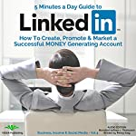 5 Minutes a Day Guide to LinkedIn: How to Create, Promote and Market a Successful Money Generating Account   Penny King