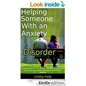 Helping Someone With an Anxiety Disorder: How To Help a Friend, Family Member or Someone You Love  Who Suffers With Panic  or  Anxiety Attacks (Anxious Spouse, Friend or Family Member Book 3)
