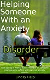 img - for Helping Someone With an Anxiety Disorder: How To Help a Friend, Family Member or Someone You Love Who Suffers With Panic or Anxiety Attacks (Anxious Spouse, Friend or Family Member Book 3) book / textbook / text book