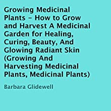 Growing Medicinal Plants: How to Grow and Harvest a Medicinal Garden for Healing, Curing, Beauty, and Glowing Radiant Skin (       UNABRIDGED) by Barbara Glidewell Narrated by Trevor Clinger