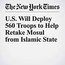 U.S. Will Deploy 560 Troops to Help Retake Mosul from Islamic State Other by Michael S. Schmidt Narrated by Fleet Cooper