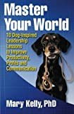 Master Your World: 10 Dog-Inspired Leadership Lessons to Improve Productivity, Profits and Communication