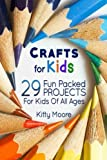Crafts For Kids: 29 Fun Packed Projects For Kids Of All Ages