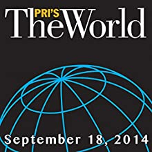 The World, September 18, 2014  by Marco Werman Narrated by Marco Werman