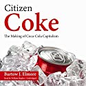 Citizen Coke: The Making of Coca-Cola Capitalism (       UNABRIDGED) by Bartow J. Elmore Narrated by William Hughes