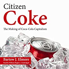 Citizen Coke: The Making of Coca-Cola Capitalism Audiobook by Bartow J. Elmore Narrated by William Hughes