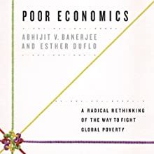 Poor Economics: A Radical Rethinking of the Way to Fight Global Poverty (       UNABRIDGED) by Abhijit V. Banerjee, Esther Duflo Narrated by Brian Holsopple