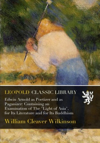 """Edwin Arnold as Poetizer and as Paganizer: Containing an Examination of The """"Light of Asia"""", for Its Literature and for Its Buddhism"""