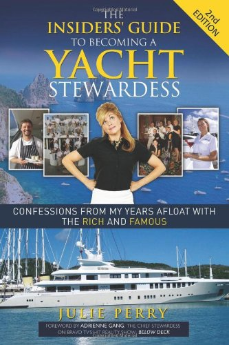 The Insiders' Guide to Becoming a Yacht Stewardess 2nd Edition: Confessions from My Years Afloat with the Rich and Famous, by Julie Perry