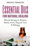 Essential Oils for Natural Healing: Ultimate Recipes for Balance, Beauty, Home, Personal Care & Wellness
